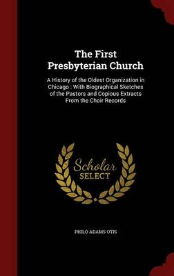 The First Presbyterian Church: A History of the Oldest Organization in Chicago: With Biographical Sketches of the Pastors and Copious Extracts from the Choir Records