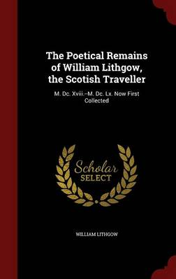 The Poetical Remains of William Lithgow, the Scotish Traveller: M. DC. XVIII.--M. DC. LX. Now First Collected