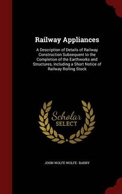 Railway Appliances: A Description of Details of Railway Construction Subsequent to the Completion of the Earthworks and Structures, Including a Short Notice of Railway Rolling Stock