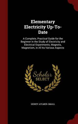 Elementary Electricity Up-To-Date: A Complete, Practical Guide for the Beginner in the Study of Electricity and Electrical Experiments, Magnets, Magnetism, in All Its Various Aspects