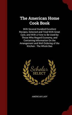 The American Home Cook Book: With Several Hundred Excellent Recipes, Selected and Tried with Great Care, and with a View to Be Used by Those Who Regard Economy, and Containing Information on the Arrangement and Well Ordering of the Kitchen: The Whole Bas