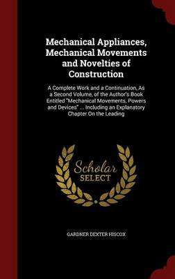 Mechanical Appliances, Mechanical Movements and Novelties of Construction: A Complete Work and a Continuation, as a Second Volume, of the Author's Book Entitled Mechanical Movements, Powers and Devices ... Including an Explanatory Chapter on the Leading
