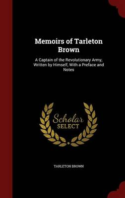Memoirs of Tarleton Brown: A Captain of the Revolutionary Army, Written by Himself, with a Preface and Notes