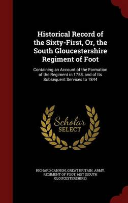 Historical Record of the Sixty-First, Or, the South Gloucestershire Regiment of Foot: Containing an Account of the Formation of the Regiment in 1758, and of Its Subsequent Services to 1844