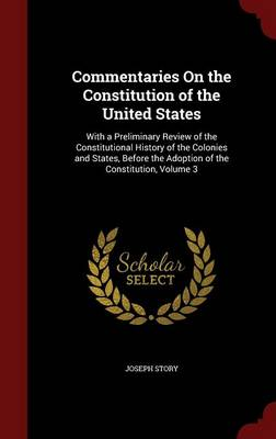 Commentaries on the Constitution of the United States: With a Preliminary Review of the Constitutional History of the Colonies and States, Before the Adoption of the Constitution; Volume 3