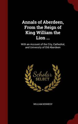 Annals of Aberdeen, from the Reign of King William the Lion ...: With an Account of the City, Cathedral, and University of Old Aberdeen