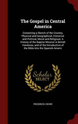 The Gospel in Central America: Containing a Sketch of the Country, Physical and Geographical, Historical and Political, Moral and Religious: A History of the Baptist Mission in British Honduras, and of the Introduction of the Bible Into the Spanish Americ