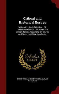 Critical and Historical Essays: William Pitt, Earl of Chatham. Sir James Mackintosh. Lord Bacon. Sir William Temple. Gladstone on Church and State. Lord Clive. Von Ranke