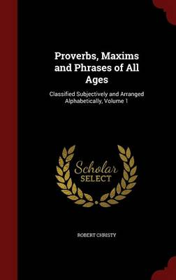 Proverbs, Maxims and Phrases of All Ages: Classified Subjectively and Arranged Alphabetically; Volume 1