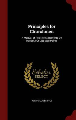 Principles for Churchmen: A Manual of Positive Statements on Doubtful or Disputed Points