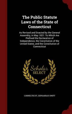 The Public Statute Laws of the State of Connecticut: As Revised and Enacted by the General Assembly, in May 1821: To Which Are Prefixed the Declaration of Independence, the Constitution of the United States, and the Constitution of Connecticut