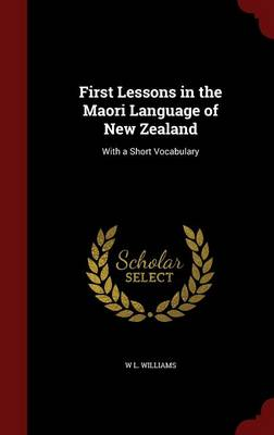 First Lessons in the Maori Language of New Zealand: With a Short Vocabulary