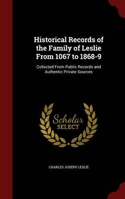 Historical Records of the Family of Leslie from 1067 to 1868-9: Collected from Public Records and Authentic Private Sources