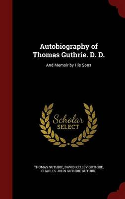 Autobiography of Thomas Guthrie. D. D.: And Memoir by His Sons