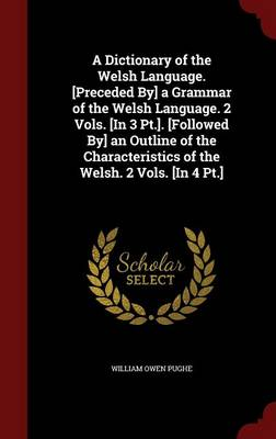 A Dictionary of the Welsh Language. [Preceded By] a Grammar of the Welsh Language. 2 Vols. [In 3 PT.]. [Followed By] an Outline of the Characteristics of the Welsh. 2 Vols. [In 4 PT.]