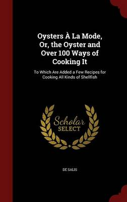 Oysters a la Mode, Or, the Oyster and Over 100 Ways of Cooking It: To Which Are Added a Few Recipes for Cooking All Kinds of Shellfish