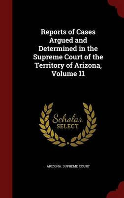 Reports of Cases Argued and Determined in the Supreme Court of the Territory of Arizona; Volume 11