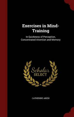 Exercises in Mind-Training: In Quickness of Perception, Concentrated Attention and Memory