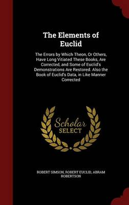 The Elements of Euclid: The Errors by Which Theon, or Others, Have Long Vitiated These Books, Are Corrected, and Some of Euclid's Demonstrations Are Restored. Also the Book of Euclid's Data, in Like Manner Corrected
