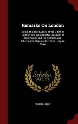 Remarks on London: Being an Exact Survey of the Cities of London and Westminster, Borough of Southwark, and the Suburbs and Liberties Contiguous to Them, ... by W. Stow