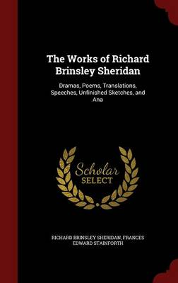 The Works of Richard Brinsley Sheridan: Dramas, Poems, Translations, Speeches, Unfinished Sketches, and Ana