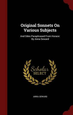 Original Sonnets on Various Subjects: And Odes Paraphrased from Horace: By Anna Seward