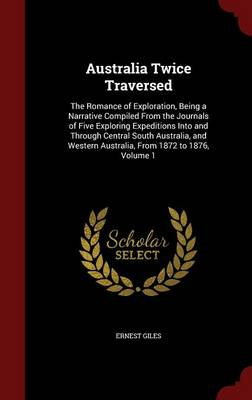Australia Twice Traversed: The Romance of Exploration, Being a Narrative Compiled from the Journals of Five Exploring Expeditions Into and Through Central South Australia, and Western Australia, from 1872 to 1876, Volume 1