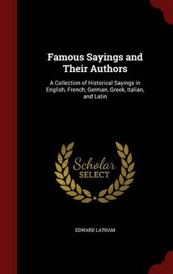Famous Sayings and Their Authors: A Collection of Historical Sayings in English, French, German, Greek, Italian, and Latin