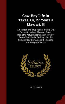 Cow-Boy Life in Texas, Or, 27 Years a Mavrick [!]: A Realistic and True Recital of Wild Life on the Boundless Plains of Texas, Being the Actual Experience of Twenty-Seven Years in the Exciting Life of a Genuine Cow-Boy Among the Roughs and Toughs of Texas