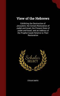 View of the Hebrews: Exhibiting the Destruction of Jerusalem; The Certain Restoration of Judah and Israel; The Present State of Judah and Israel; And an Address of the Prophet Isaiah Relative to Their Restoration