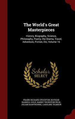The World's Great Masterpieces: History, Biography, Science, Philosophy, Poetry, the Drama, Travel, Adventure, Fiction, Etc, Volume 16