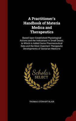 A Practitioner's Handbook of Materia Medica and Therapeutics: Based Upon Established Physiological Actions and the Indications in Small Doses. to Which Is Added Some Pharmaceutical Data and the Most Important Therapeutic Developments of Sectarian Medicine