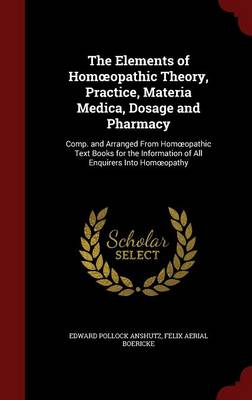 The Elements of Hom Opathic Theory, Practice, Materia Medica, Dosage and Pharmacy: Comp. and Arranged from Hom Opathic Text Books for the Information of All Enquirers Into Hom Opathy