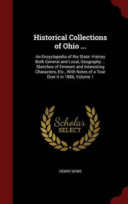Historical Collections of Ohio ...: An Encyclopedia of the State: History Both General and Local, Geography ... Sketches of Eminent and Interesting Characters, Etc., with Notes of a Tour Over It in 1886; Volume 1