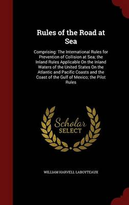 Rules of the Road at Sea: Comprising: The International Rules for Prevention of Collision at Sea; The Inland Rules Applicable on the Inland Waters of the United States on the Atlantic and Pacific Coasts and the Coast of the Gulf of Mexico; The Pilot Rules