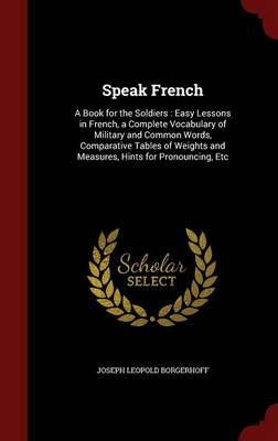 Speak French: A Book for the Soldiers: Easy Lessons in French, a Complete Vocabulary of Military and Common Words, Comparative Tables of Weights and Measures, Hints for Pronouncing, Etc