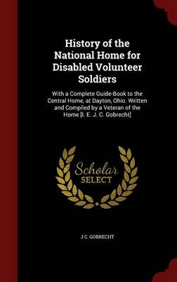 History of the National Home for Disabled Volunteer Soldiers: With a Complete Guide-Book to the Central Home, at Dayton, Ohio. Written and Compiled by a Veteran of the Home [I. E. J. C. Gobrecht]