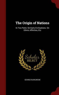 The Origin of Nations: In Two Parts: On Early Civilisations. on Ethnic Affinities, Etc
