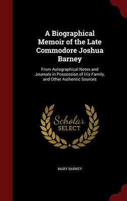 A Biographical Memoir of the Late Commodore Joshua Barney: From Autographical Notes and Journals in Possession of His Family, and Other Authentic Sources