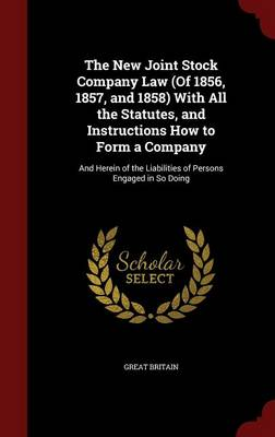 The New Joint Stock Company Law (of 1856, 1857, and 1858) with All the Statutes, and Instructions How to Form a Company: And Herein of the Liabilities of Persons Engaged in So Doing
