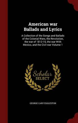 American War Ballads and Lyrics: A Collection of the Songs and Ballads of the Colonial Wars, the Revolution, the War of 1812-15, the War with Mexico, and the Civil War Volume 1