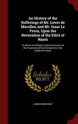An History of the Sufferings of Mr. Lewis de Marolles, and Mr. Isaac Le Fevre, Upon the Revocation of the Edict of Nantz: To Which Is Prefixed, a General Account of the Treatment of the Protestants in the Gallies of France