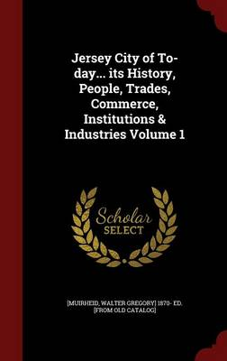 Jersey City of To-Day... Its History, People, Trades, Commerce, Institutions & Industries Volume 1