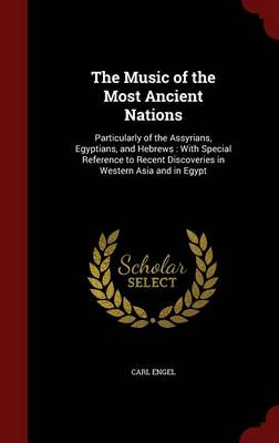 The Music of the Most Ancient Nations: Particularly of the Assyrians, Egyptians, and Hebrews: With Special Reference to Recent Discoveries in Western Asia and in Egypt