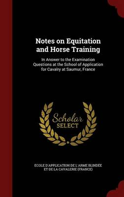 Notes on Equitation and Horse Training: In Answer to the Examination Questions at the School of Application for Cavalry at Saumur, France