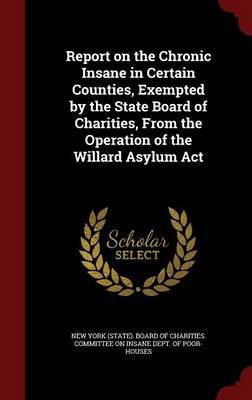 Report on the Chronic Insane in Certain Counties, Exempted by the State Board of Charities, from the Operation of the Willard Asylum ACT