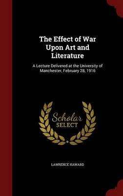 The Effect of War Upon Art and Literature: A Lecture Delivered at the University of Manchester, February 28, 1916