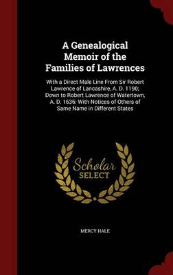 A Genealogical Memoir of the Families of Lawrences: With a Direct Male Line from Sir Robert Lawrence of Lancashire, A. D. 1190; Down to Robert Lawrence of Watertown, A. D. 1636: With Notices of Others of Same Name in Different States