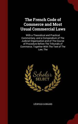 The French Code of Commerce and Most Usual Commercial Laws: With a Theoretical and Practical Commentary, and a Compendium of the Judicial Organisation and of the Course of Procedure Before the Tribunals of Commerce; Together with the Text of the Law, the