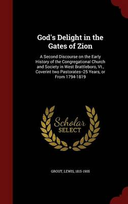 God's Delight in the Gates of Zion: A Second Discourse on the Early History of the Congregational Church and Society in West Brattleboro, VT., Coverint Two Pastorates--25 Years, or from 1794-1819